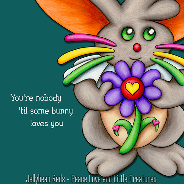 Bunny with Flower - You're Nobody 'til Some Bunny Loves You