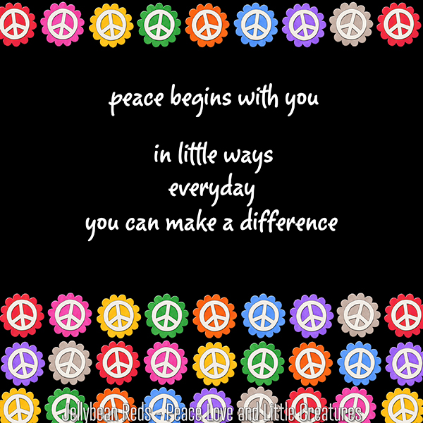 Peace Begins with You - In Little Ways - Everyday - You Can Make A Difference