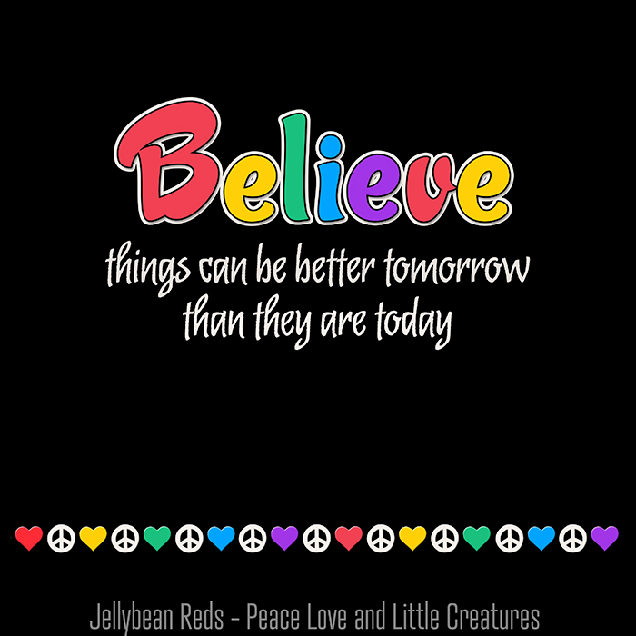 Believe things can be better tomorrow than they are today