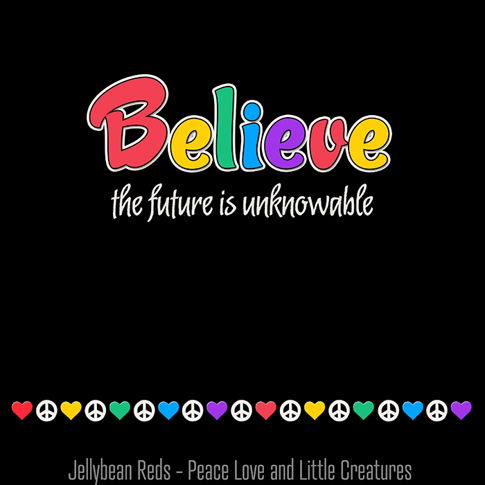 Believe the future is unknowable
