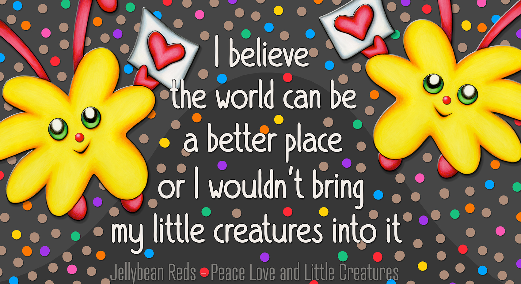 Jelly Quote: I believe the world can be a better place or I wouldn't bring my little creatures into it