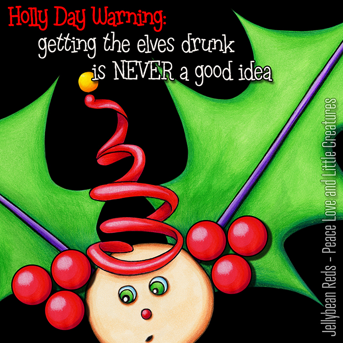 Holly Day Warning: Getting the elves drunk is NEVER a good idea