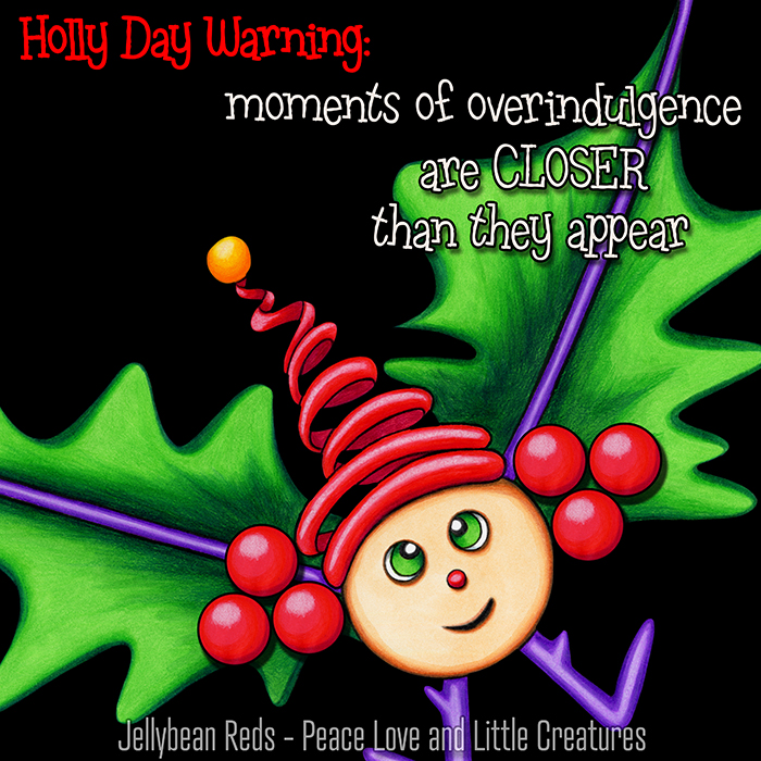 Holly Day Warning: Moments of overindulgence are CLOSER than they appear